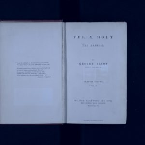 Image of the front page of an open book. Text on right hand page is: Felix Holt The Radical by George Eliot, author of Adam Bede etc. In three volumes. Vol 1. William Blackwood & Sons, Edinburgh and London.